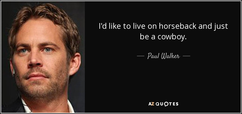I'd like to live on horseback and just be a cowboy. - Paul Walker
