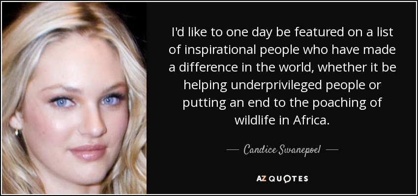 I'd like to one day be featured on a list of inspirational people who have made a difference in the world, whether it be helping underprivileged people or putting an end to the poaching of wildlife in Africa. - Candice Swanepoel
