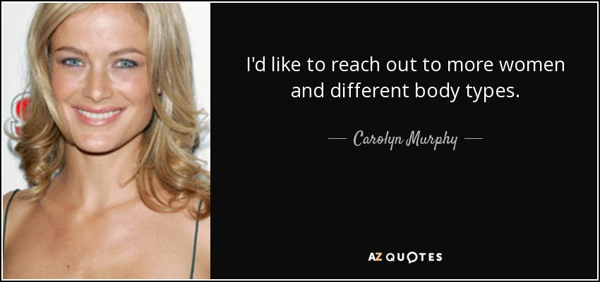 I'd like to reach out to more women and different body types. - Carolyn Murphy