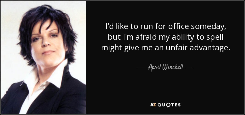 I'd like to run for office someday, but I'm afraid my ability to spell might give me an unfair advantage. - April Winchell