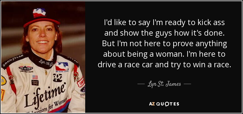 I'd like to say I'm ready to kick ass and show the guys how it's done. But I'm not here to prove anything about being a woman. I'm here to drive a race car and try to win a race. - Lyn St. James
