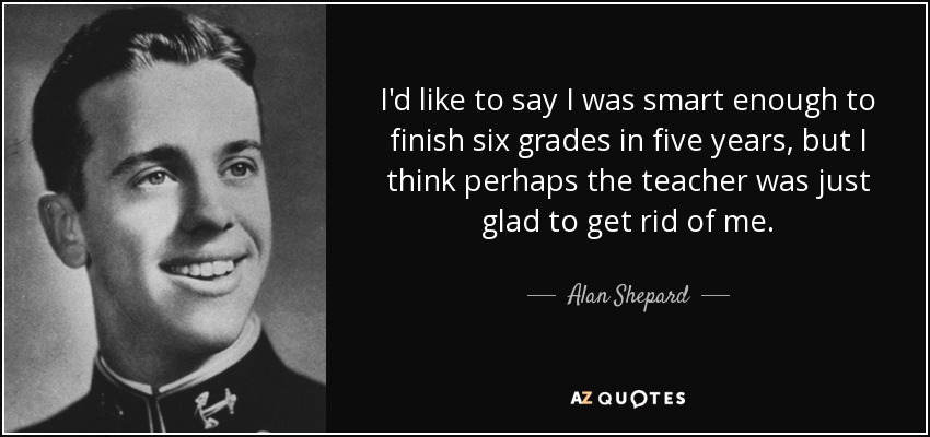 I'd like to say I was smart enough to finish six grades in five years, but I think perhaps the teacher was just glad to get rid of me. - Alan Shepard
