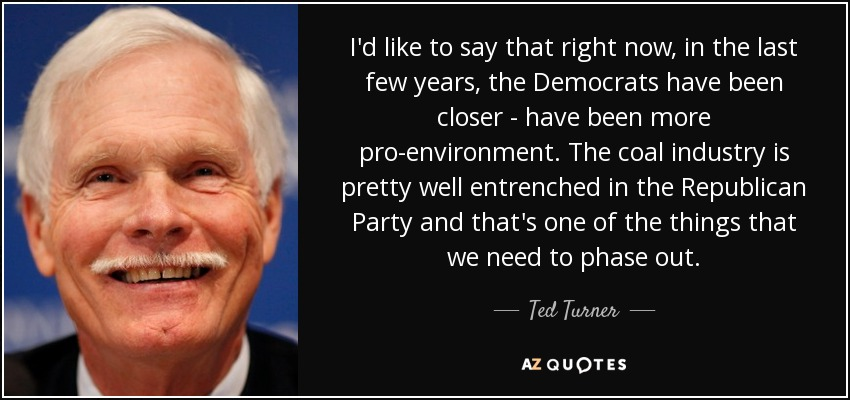 I'd like to say that right now, in the last few years, the Democrats have been closer - have been more pro-environment. The coal industry is pretty well entrenched in the Republican Party and that's one of the things that we need to phase out. - Ted Turner