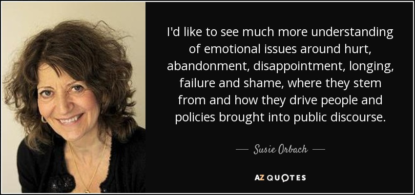 I'd like to see much more understanding of emotional issues around hurt, abandonment, disappointment, longing, failure and shame, where they stem from and how they drive people and policies brought into public discourse. - Susie Orbach