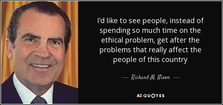 I'd like to see people, instead of spending so much time on the ethical problem, get after the problems that really affect the people of this country - Richard M. Nixon