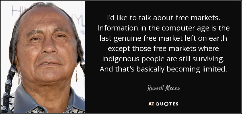 I'd like to talk about free markets. Information in the computer age is the last genuine free market left on earth except those free markets where indigenous people are still surviving. And that's basically becoming limited. - Russell Means