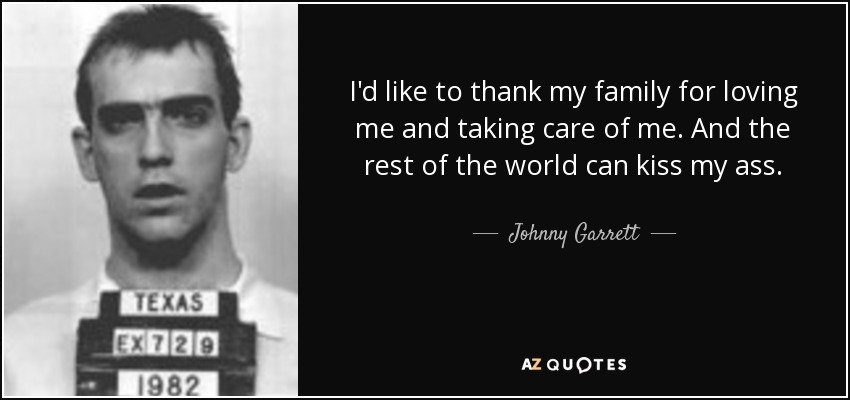 I'd like to thank my family for loving me and taking care of me. And the rest of the world can kiss my ass. - Johnny Garrett