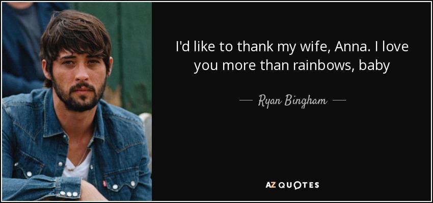 I'd like to thank my wife, Anna. I love you more than rainbows, baby - Ryan Bingham