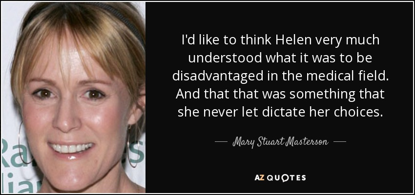 I'd like to think Helen very much understood what it was to be disadvantaged in the medical field. And that that was something that she never let dictate her choices. - Mary Stuart Masterson