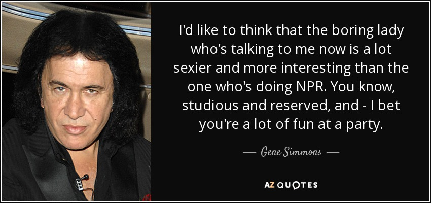 I'd like to think that the boring lady who's talking to me now is a lot sexier and more interesting than the one who's doing NPR. You know, studious and reserved, and - I bet you're a lot of fun at a party. - Gene Simmons