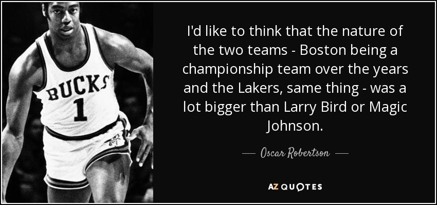 I'd like to think that the nature of the two teams - Boston being a championship team over the years and the Lakers, same thing - was a lot bigger than Larry Bird or Magic Johnson. - Oscar Robertson
