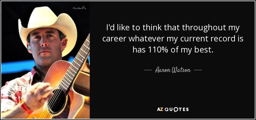 I'd like to think that throughout my career whatever my current record is has 110% of my best. - Aaron Watson