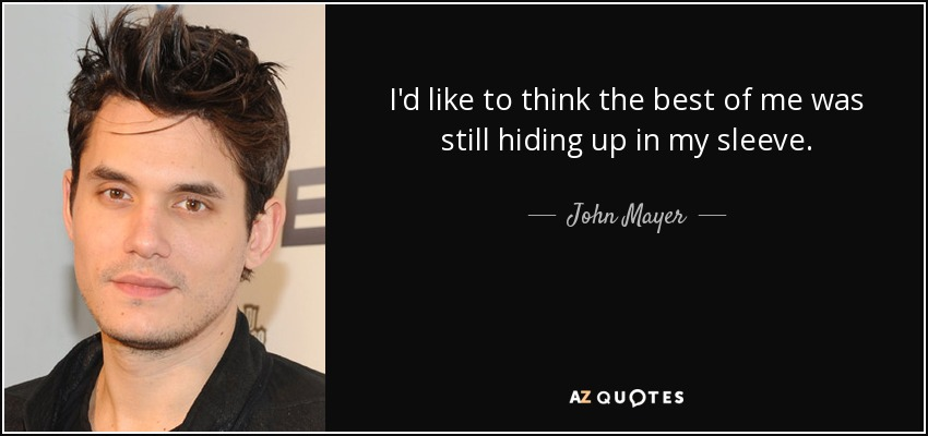 I'd like to think the best of me was still hiding up in my sleeve. - John Mayer