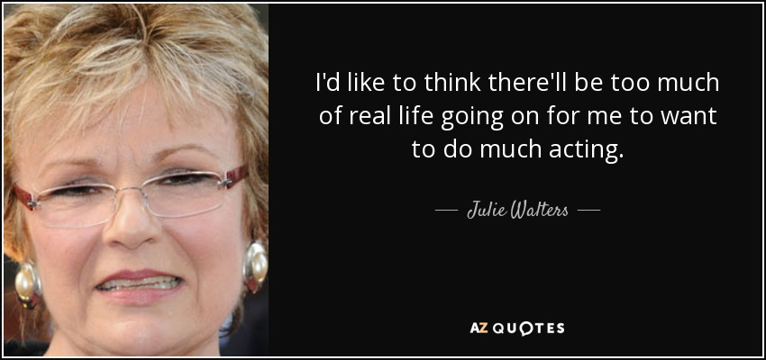 I'd like to think there'll be too much of real life going on for me to want to do much acting. - Julie Walters
