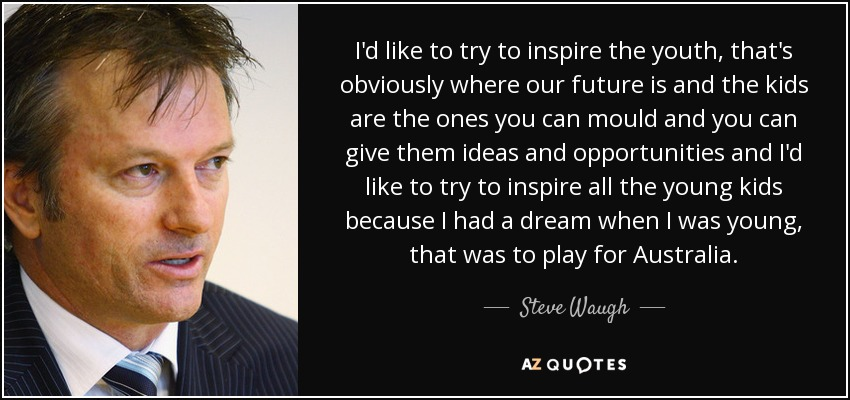 I'd like to try to inspire the youth, that's obviously where our future is and the kids are the ones you can mould and you can give them ideas and opportunities and I'd like to try to inspire all the young kids because I had a dream when I was young, that was to play for Australia. - Steve Waugh