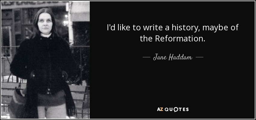 I'd like to write a history, maybe of the Reformation. - Jane Haddam