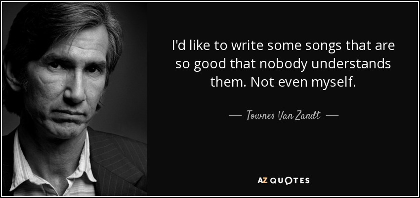I'd like to write some songs that are so good that nobody understands them. Not even myself. - Townes Van Zandt