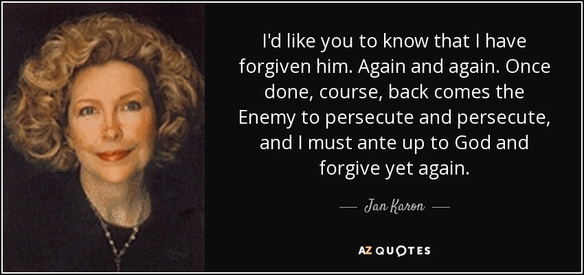 I'd like you to know that I have forgiven him. Again and again. Once done, course, back comes the Enemy to persecute and persecute, and I must ante up to God and forgive yet again. - Jan Karon