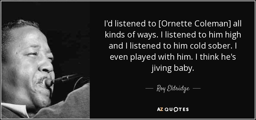 I'd listened to [Ornette Coleman] all kinds of ways. I listened to him high and I listened to him cold sober. I even played with him. I think he's jiving baby. - Roy Eldridge
