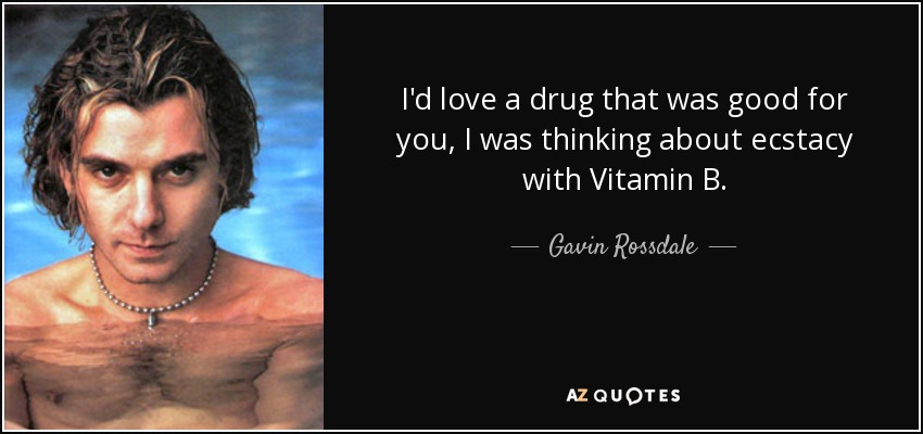 I'd love a drug that was good for you, I was thinking about ecstacy with Vitamin B. - Gavin Rossdale