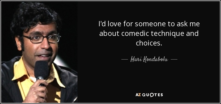 I'd love for someone to ask me about comedic technique and choices. - Hari Kondabolu