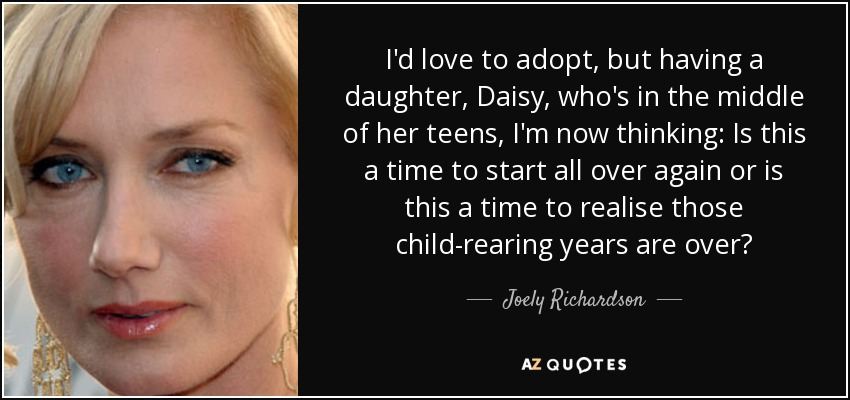 I'd love to adopt, but having a daughter, Daisy, who's in the middle of her teens, I'm now thinking: Is this a time to start all over again or is this a time to realise those child-rearing years are over? - Joely Richardson