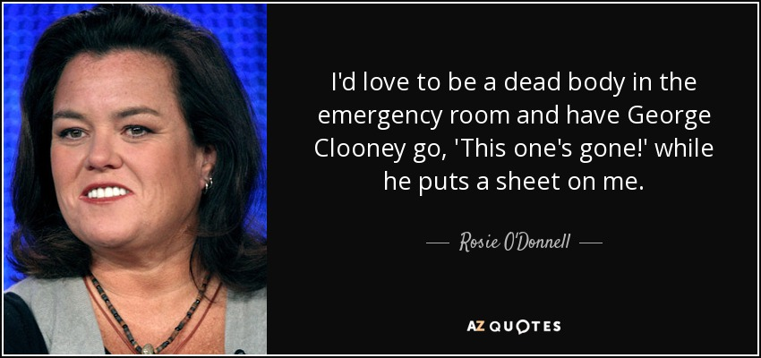 I'd love to be a dead body in the emergency room and have George Clooney go, 'This one's gone!' while he puts a sheet on me. - Rosie O'Donnell