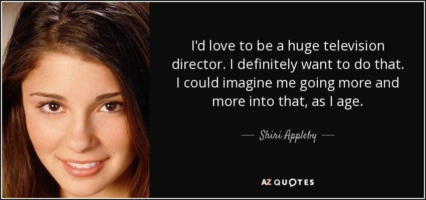 I'd love to be a huge television director. I definitely want to do that. I could imagine me going more and more into that, as I age. - Shiri Appleby