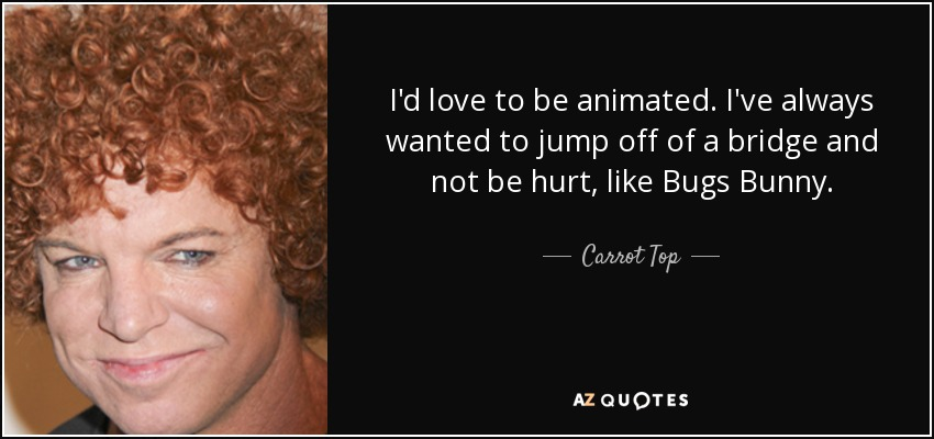 I'd love to be animated. I've always wanted to jump off of a bridge and not be hurt, like Bugs Bunny. - Carrot Top
