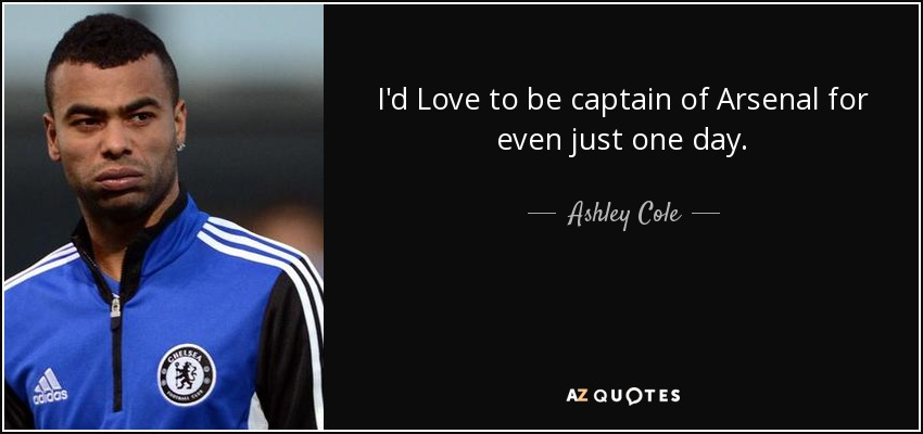 I'd Love to be captain of Arsenal for even just one day. - Ashley Cole