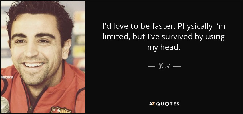 I'd love to be faster. Physically I'm limited, but I've survived by using my head. - Xavi