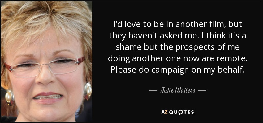 I'd love to be in another film, but they haven't asked me. I think it's a shame but the prospects of me doing another one now are remote. Please do campaign on my behalf. - Julie Walters