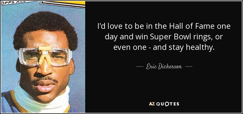I'd love to be in the Hall of Fame one day and win Super Bowl rings, or even one - and stay healthy. - Eric Dickerson