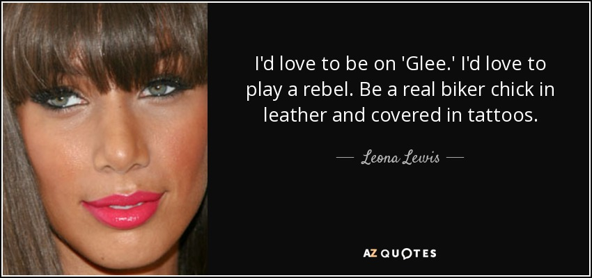 I'd love to be on 'Glee.' I'd love to play a rebel. Be a real biker chick in leather and covered in tattoos. - Leona Lewis