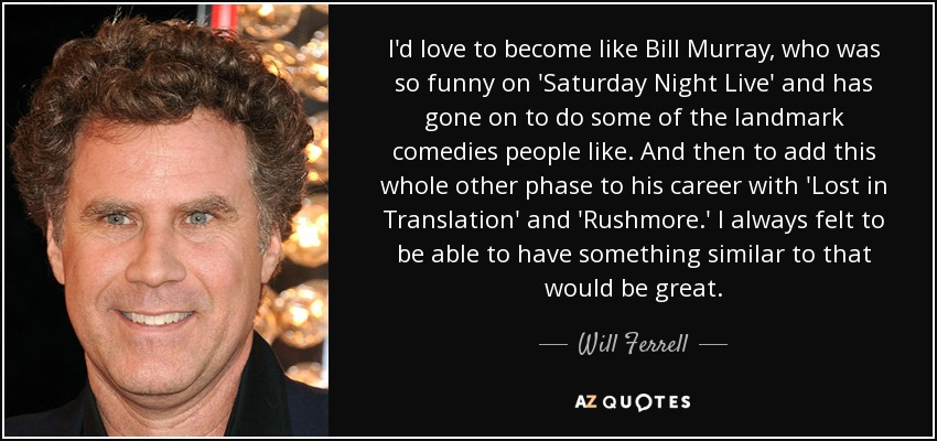 I'd love to become like Bill Murray, who was so funny on 'Saturday Night Live' and has gone on to do some of the landmark comedies people like. And then to add this whole other phase to his career with 'Lost in Translation' and 'Rushmore.' I always felt to be able to have something similar to that would be great. - Will Ferrell