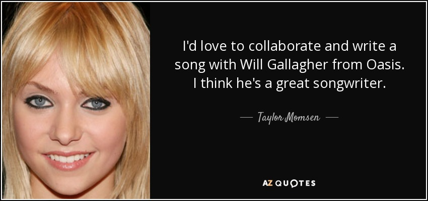 I'd love to collaborate and write a song with Will Gallagher from Oasis. I think he's a great songwriter. - Taylor Momsen