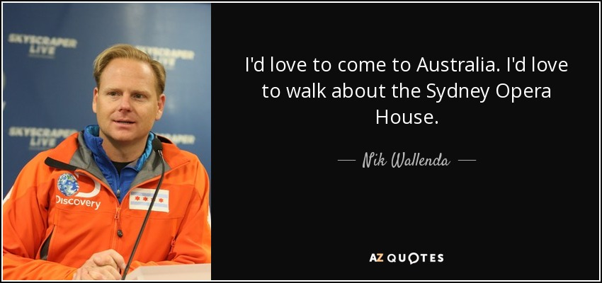 I'd love to come to Australia. I'd love to walk about the Sydney Opera House. - Nik Wallenda