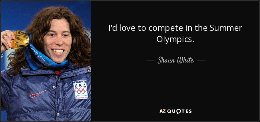 I'd love to compete in the Summer Olympics. - Shaun White