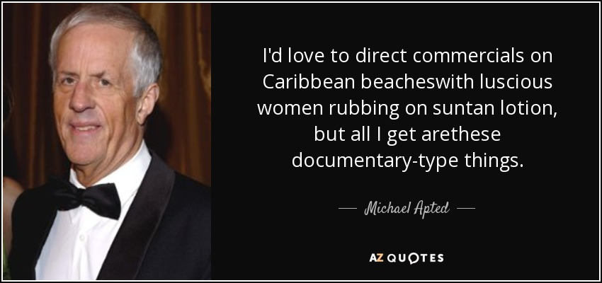 I'd love to direct commercials on Caribbean beacheswith luscious women rubbing on suntan lotion, but all I get arethese documentary-type things. - Michael Apted