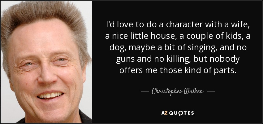 I'd love to do a character with a wife, a nice little house, a couple of kids, a dog, maybe a bit of singing, and no guns and no killing, but nobody offers me those kind of parts. - Christopher Walken