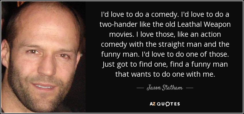 I'd love to do a comedy. I'd love to do a two-hander like the old Leathal Weapon movies. I love those, like an action comedy with the straight man and the funny man. I'd love to do one of those. Just got to find one, find a funny man that wants to do one with me. - Jason Statham