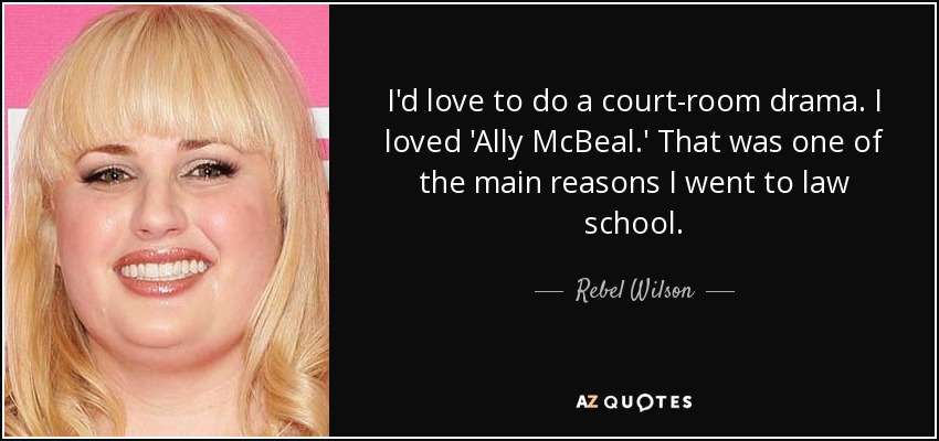 I'd love to do a court-room drama. I loved 'Ally McBeal.' That was one of the main reasons I went to law school. - Rebel Wilson