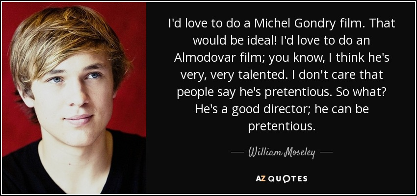 I'd love to do a Michel Gondry film. That would be ideal! I'd love to do an Almodovar film; you know, I think he's very, very talented. I don't care that people say he's pretentious. So what? He's a good director; he can be pretentious. - William Moseley