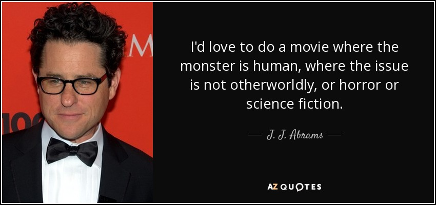 I'd love to do a movie where the monster is human, where the issue is not otherworldly, or horror or science fiction. - J. J. Abrams