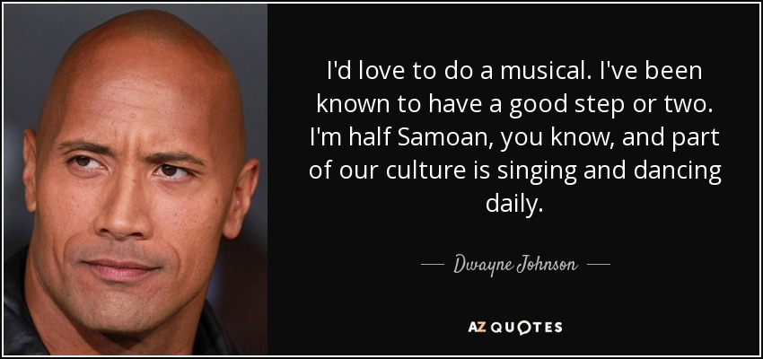 I'd love to do a musical. I've been known to have a good step or two. I'm half Samoan, you know, and part of our culture is singing and dancing daily. - Dwayne Johnson