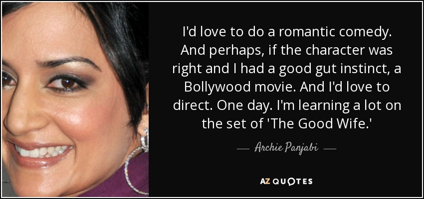 I'd love to do a romantic comedy. And perhaps, if the character was right and I had a good gut instinct, a Bollywood movie. And I'd love to direct. One day. I'm learning a lot on the set of 'The Good Wife.' - Archie Panjabi