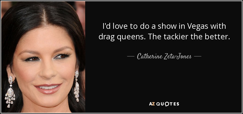 I'd love to do a show in Vegas with drag queens. The tackier the better. - Catherine Zeta-Jones