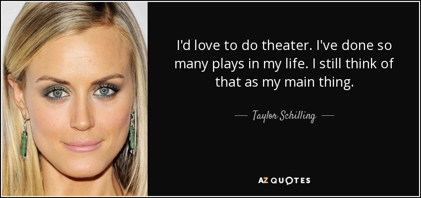 I'd love to do theater. I've done so many plays in my life. I still think of that as my main thing. - Taylor Schilling
