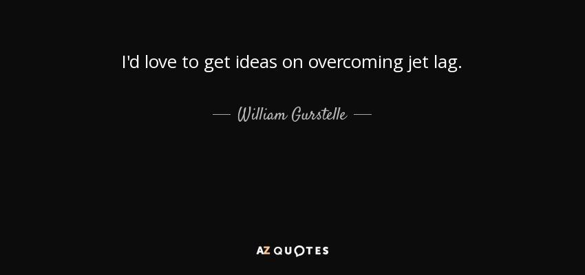 I'd love to get ideas on overcoming jet lag. - William Gurstelle