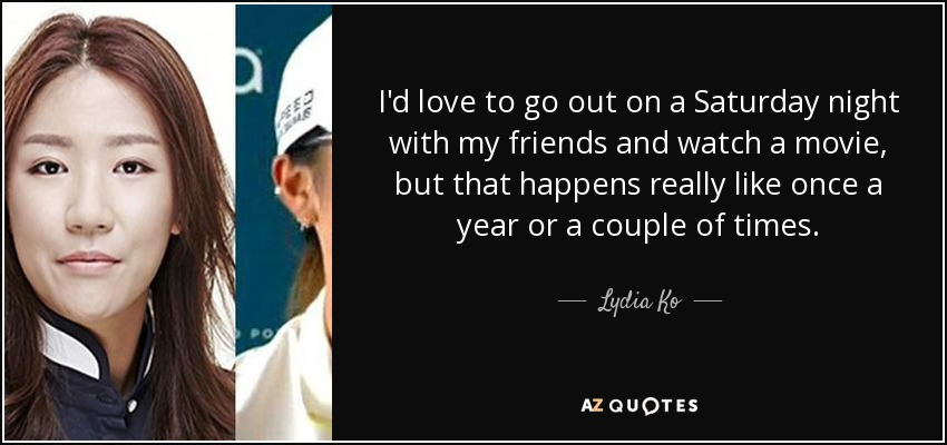 I'd love to go out on a Saturday night with my friends and watch a movie, but that happens really like once a year or a couple of times. - Lydia Ko